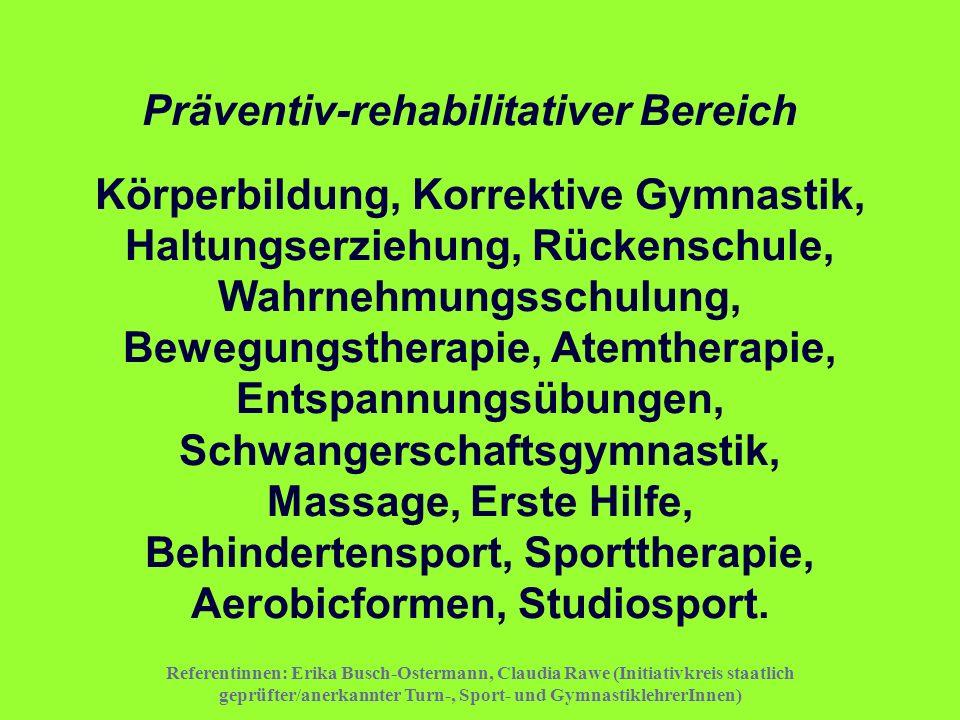 Präventiv-rehabilitativer Bereich Körperbildung, Korrektive Gymnastik, Haltungserziehung, Rückenschule, Wahrnehmungsschulung, Bewegungstherapie, Atemtherapie, Entspannungsübungen, Schwangerschaftsgymnastik, Massage, Erste Hilfe, Behindertensport, Sporttherapie, Aerobicformen, Studiosport.
