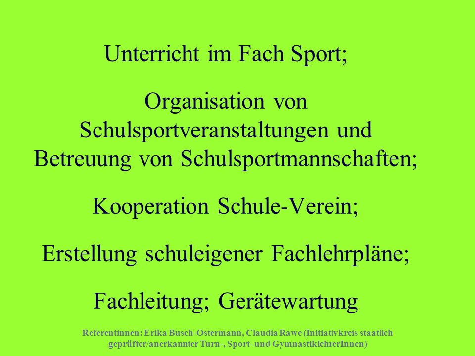 Unterricht im Fach Sport; Organisation von Schulsportveranstaltungen und Betreuung von Schulsportmannschaften; Kooperation Schule-Verein; Erstellung schuleigener Fachlehrpläne; Fachleitung; Gerätewartung