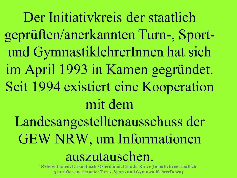 Der Initiativkreis der staatlich geprüften/anerkannten Turn-, Sport- und GymnastiklehrerInnen hat sich im April 1993 in Kamen gegründet. Seit 1994 existiert eine Kooperation mit dem Landesangestelltenausschuss der GEW NRW, um Informationen auszutauschen.