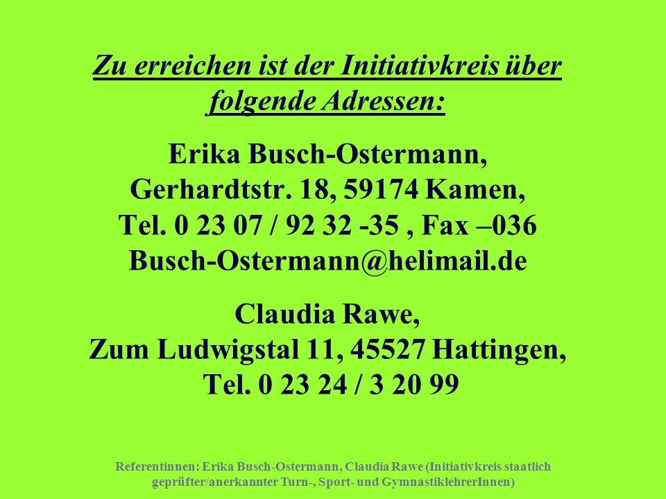 Zu erreichen ist der Initiativkreis über folgende Adressen: Erika Busch-Ostermann, Gerhardtstr. 18, 59174 Kamen, Tel. 0 23 07 / 92 32 -35 , Fax –036 Busch-Ostermann@helimail.de Claudia Rawe, Zum Ludwigstal 11, 45527 Hattingen, Tel. 0 23 24 / 3 20 99