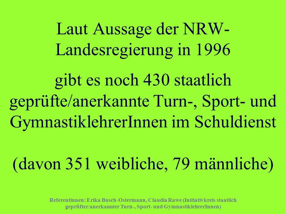 Laut Aussage der NRW-Landesregierung in 1996 gibt es noch 430 staatlich geprüfte/anerkannte Turn-, Sport- und GymnastiklehrerInnen im Schuldienst (davon 351 weibliche, 79 männliche)
