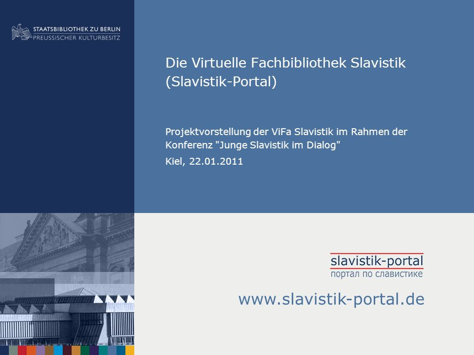 Die Virtuelle Fachbibliothek Slavistik (Slavistik-Portal) Projektvorstellung der ViFa Slavistik im Rahmen der Konferenz Junge Slavistik im Dialog Kiel, 22.01.2011