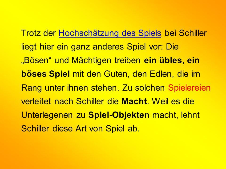 """Trotz der Hochschätzung des Spiels bei Schiller liegt hier ein ganz anderes Spiel vor: Die """"Bösen und Mächtigen treiben ein übles, ein böses Spiel mit den Guten, den Edlen, die im Rang unter ihnen stehen."""