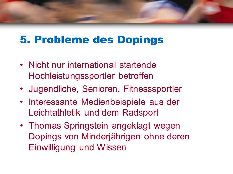 5. Probleme des Dopings Nicht nur international startende Hochleistungssportler betroffen. Jugendliche, Senioren, Fitnesssportler.