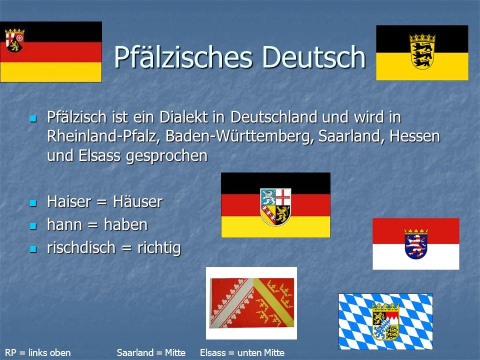 Pfälzisches Deutsch Pfälzisch ist ein Dialekt in Deutschland und wird in Rheinland-Pfalz, Baden-Württemberg, Saarland, Hessen und Elsass gesprochen.