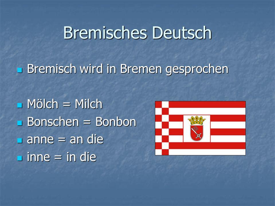 Bremisches Deutsch Bremisch wird in Bremen gesprochen Mölch = Milch