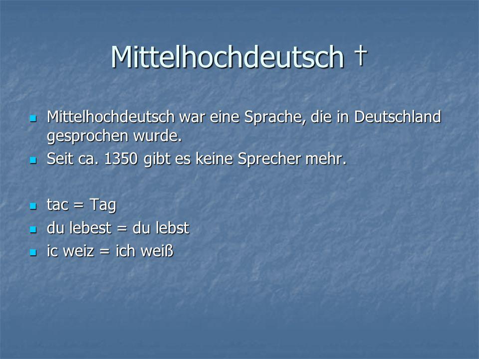 Mittelhochdeutsch † Mittelhochdeutsch war eine Sprache, die in Deutschland gesprochen wurde. Seit ca. 1350 gibt es keine Sprecher mehr.
