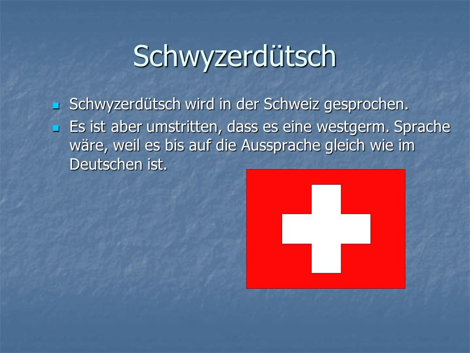 Schwyzerdütsch Schwyzerdütsch wird in der Schweiz gesprochen.