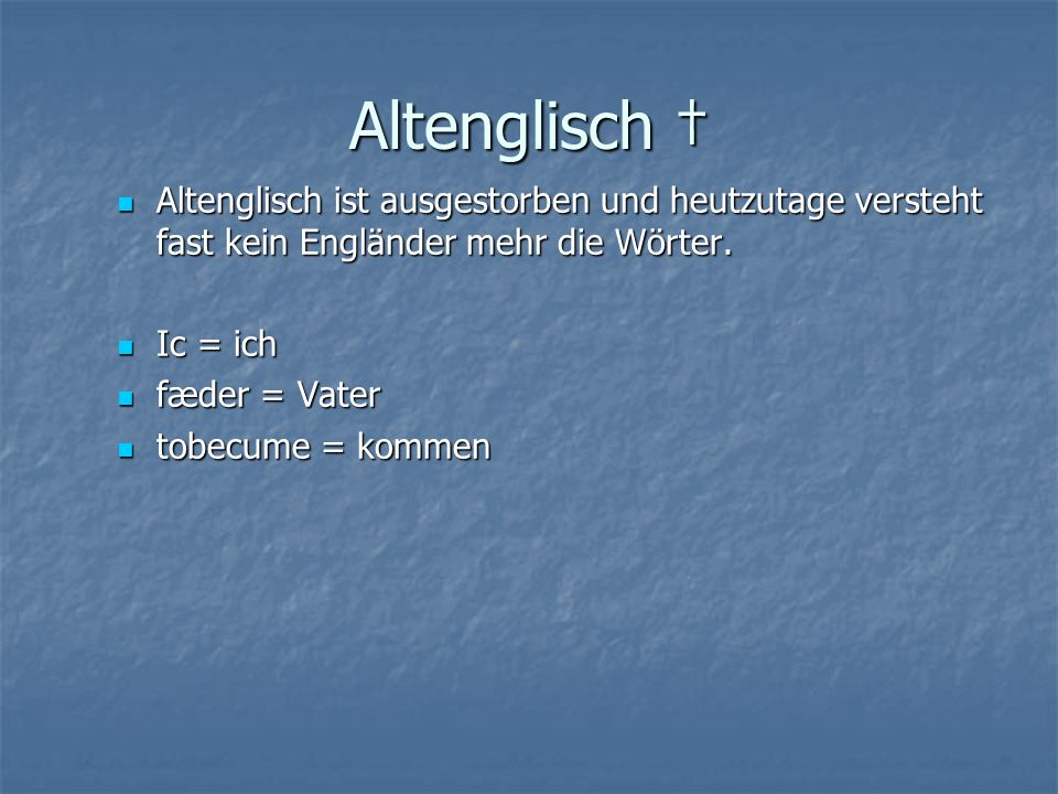 Altenglisch † Altenglisch ist ausgestorben und heutzutage versteht fast kein Engländer mehr die Wörter.