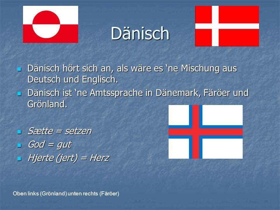 Dänisch Dänisch hört sich an, als wäre es 'ne Mischung aus Deutsch und Englisch. Dänisch ist 'ne Amtssprache in Dänemark, Färöer und Grönland.