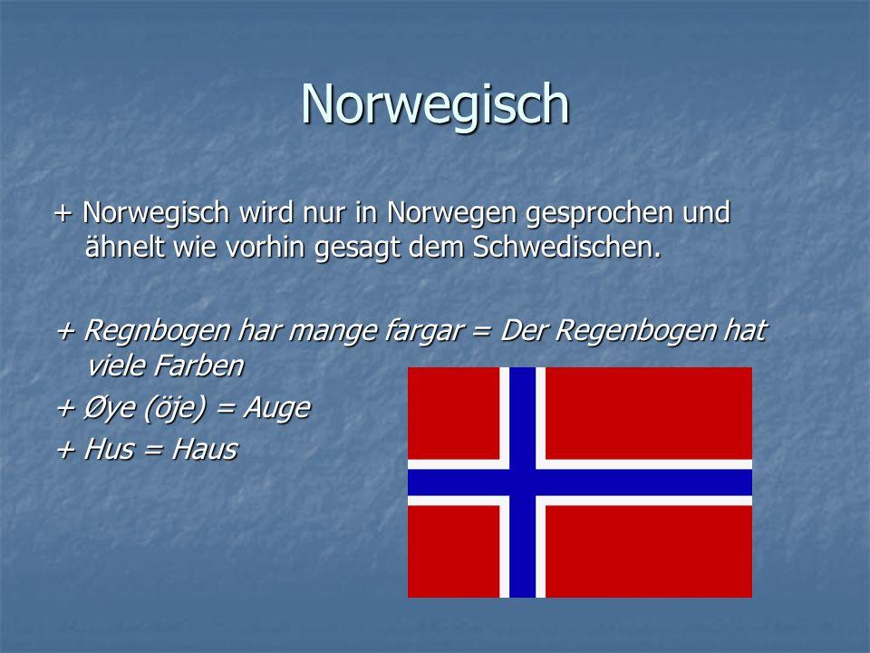 Norwegisch + Norwegisch wird nur in Norwegen gesprochen und ähnelt wie vorhin gesagt dem Schwedischen.