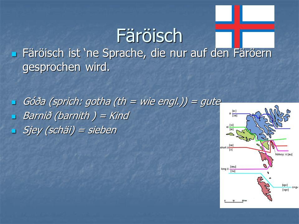 Färöisch Färöisch ist 'ne Sprache, die nur auf den Färöern gesprochen wird. Góða (sprich: gotha (th = wie engl.)) = gute.