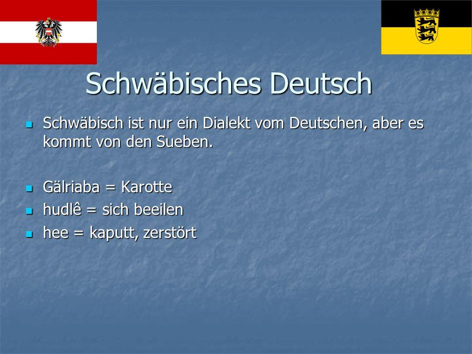 Schwäbisches Deutsch Schwäbisch ist nur ein Dialekt vom Deutschen, aber es kommt von den Sueben. Gälriaba = Karotte.