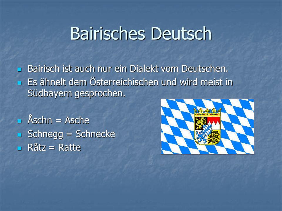 Bairisches Deutsch Bairisch ist auch nur ein Dialekt vom Deutschen.