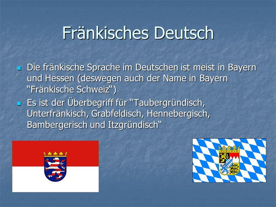 Fränkisches Deutsch Die fränkische Sprache im Deutschen ist meist in Bayern und Hessen (deswegen auch der Name in Bayern Fränkische Schweiz )