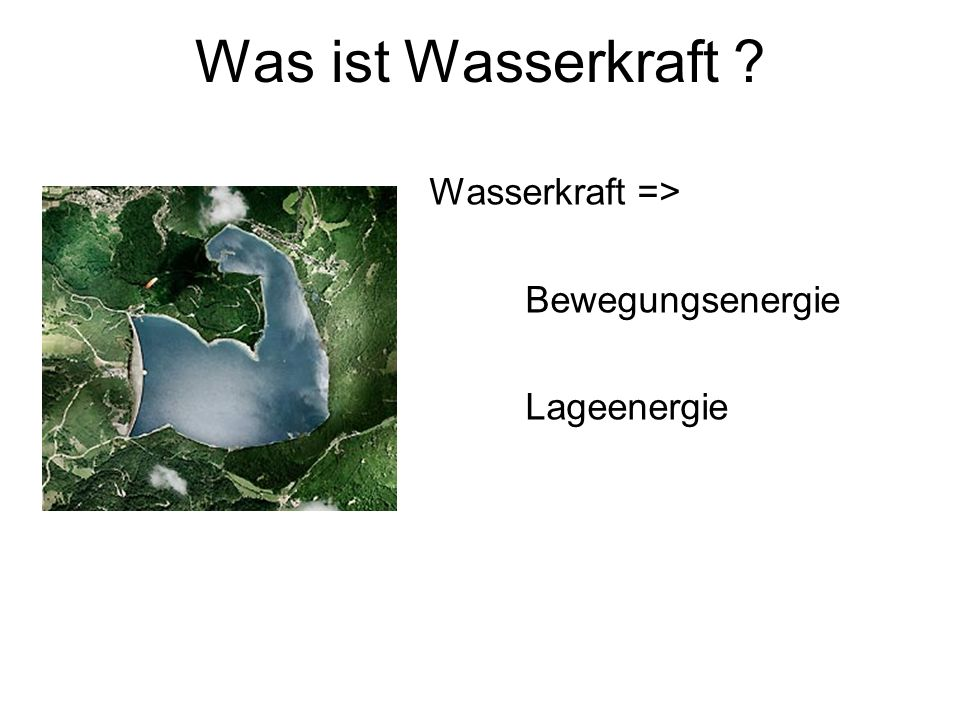 Was ist Wasserkraft Wasserkraft => Bewegungsenergie Lageenergie