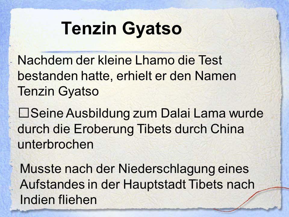 Tenzin Gyatso Nachdem der kleine Lhamo die Test bestanden hatte, erhielt er den Namen Tenzin Gyatso.