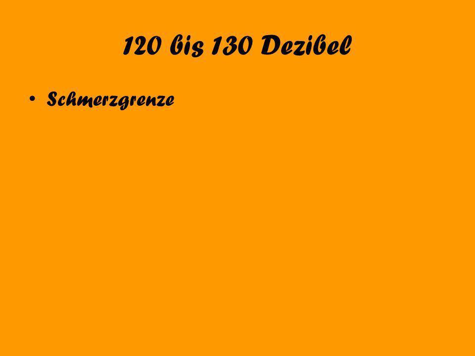 120 bis 130 Dezibel Schmerzgrenze