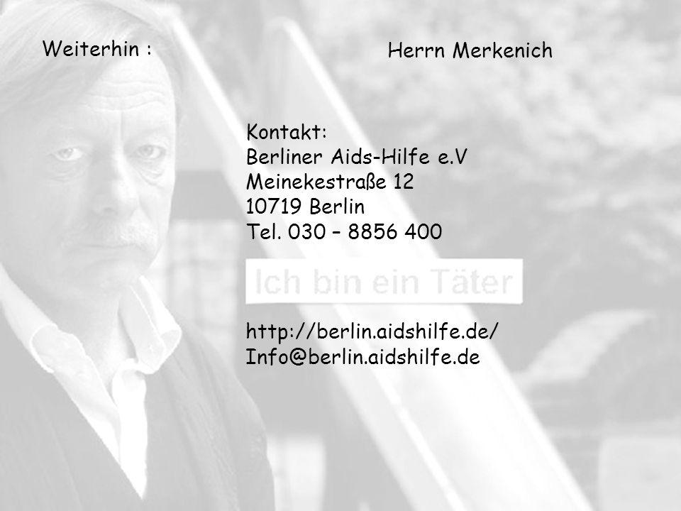 Weiterhin : Herrn Merkenich. Kontakt: Berliner Aids-Hilfe e.V. Meinekestraße 12. 10719 Berlin. Tel. 030 – 8856 400.