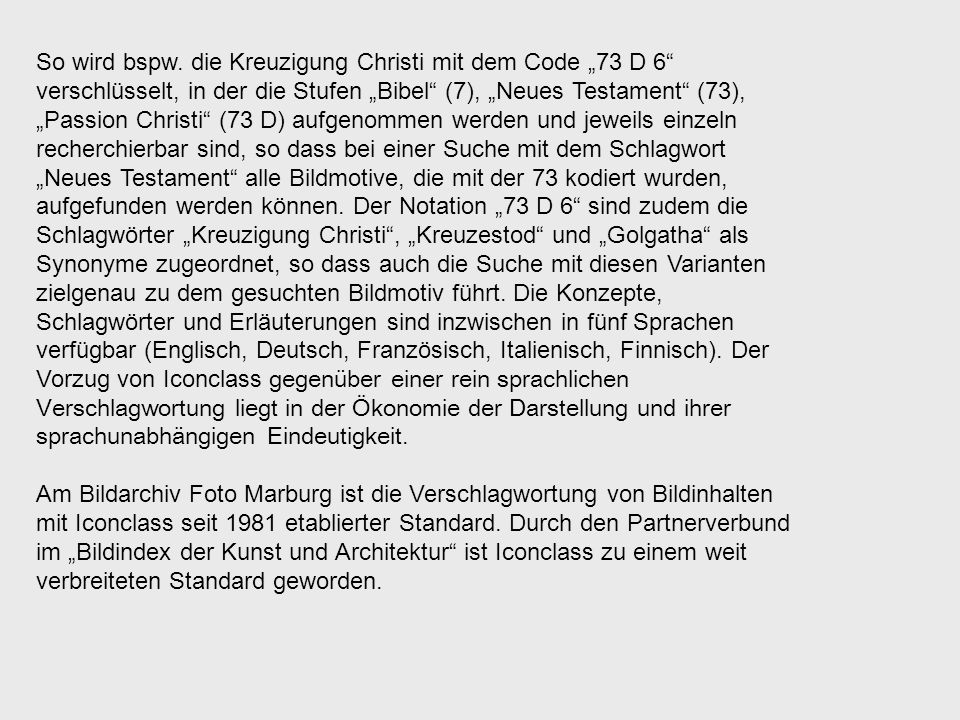 """So wird bspw. die Kreuzigung Christi mit dem Code """"73 D 6 verschlüsselt, in der die Stufen """"Bibel (7), """"Neues Testament (73), """"Passion Christi (73 D) aufgenommen werden und jeweils einzeln recherchierbar sind, so dass bei einer Suche mit dem Schlagwort """"Neues Testament alle Bildmotive, die mit der 73 kodiert wurden, aufgefunden werden können. Der Notation """"73 D 6 sind zudem die Schlagwörter """"Kreuzigung Christi , """"Kreuzestod und """"Golgatha als Synonyme zugeordnet, so dass auch die Suche mit diesen Varianten zielgenau zu dem gesuchten Bildmotiv führt. Die Konzepte, Schlagwörter und Erläuterungen sind inzwischen in fünf Sprachen verfügbar (Englisch, Deutsch, Französisch, Italienisch, Finnisch). Der Vorzug von Iconclass gegenüber einer rein sprachlichen Verschlagwortung liegt in der Ökonomie der Darstellung und ihrer sprachunabhängigen Eindeutigkeit."""