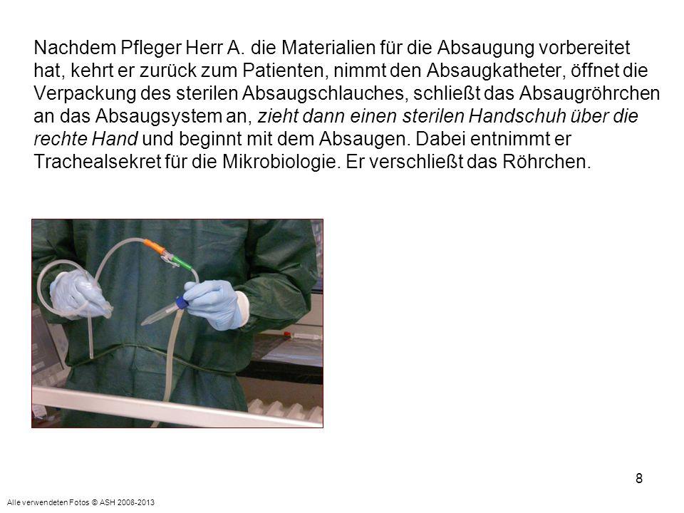 Nachdem Pfleger Herr A. die Materialien für die Absaugung vorbereitet hat, kehrt er zurück zum Patienten, nimmt den Absaugkatheter, öffnet die Verpackung des sterilen Absaugschlauches, schließt das Absaugröhrchen an das Absaugsystem an, zieht dann einen sterilen Handschuh über die rechte Hand und beginnt mit dem Absaugen. Dabei entnimmt er Trachealsekret für die Mikrobiologie. Er verschließt das Röhrchen.