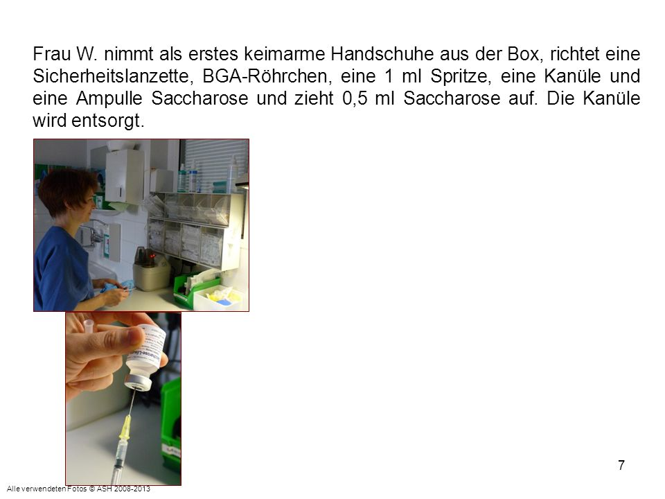 Frau W. nimmt als erstes keimarme Handschuhe aus der Box, richtet eine Sicherheitslanzette, BGA-Röhrchen, eine 1 ml Spritze, eine Kanüle und eine Ampulle Saccharose und zieht 0,5 ml Saccharose auf. Die Kanüle wird entsorgt.