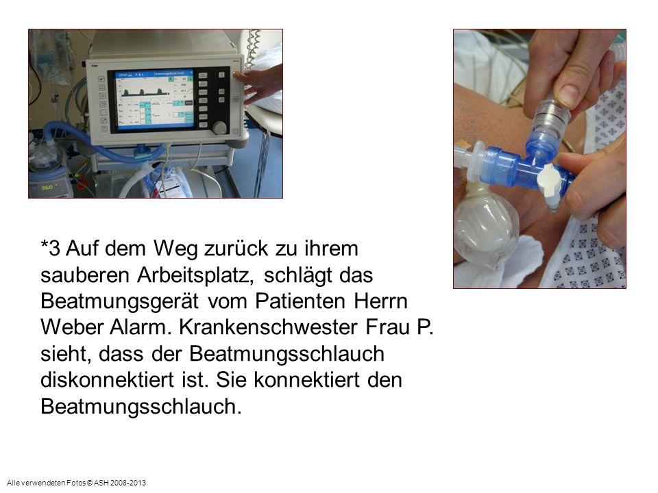 *3 Auf dem Weg zurück zu ihrem sauberen Arbeitsplatz, schlägt das Beatmungsgerät vom Patienten Herrn Weber Alarm. Krankenschwester Frau P. sieht, dass der Beatmungsschlauch diskonnektiert ist. Sie konnektiert den Beatmungsschlauch.