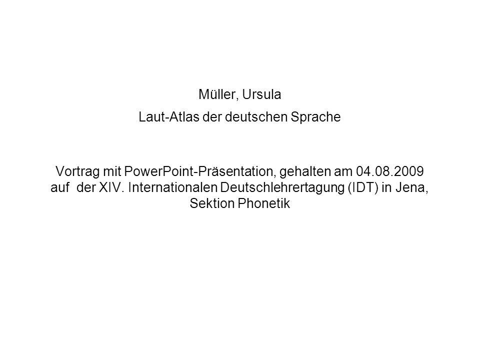 Müller, Ursula Laut-Atlas der deutschen Sprache Vortrag mit PowerPoint-Präsentation, gehalten am 04.08.2009 auf der XIV. Internationalen Deutschlehrertagung (IDT) in Jena, Sektion Phonetik