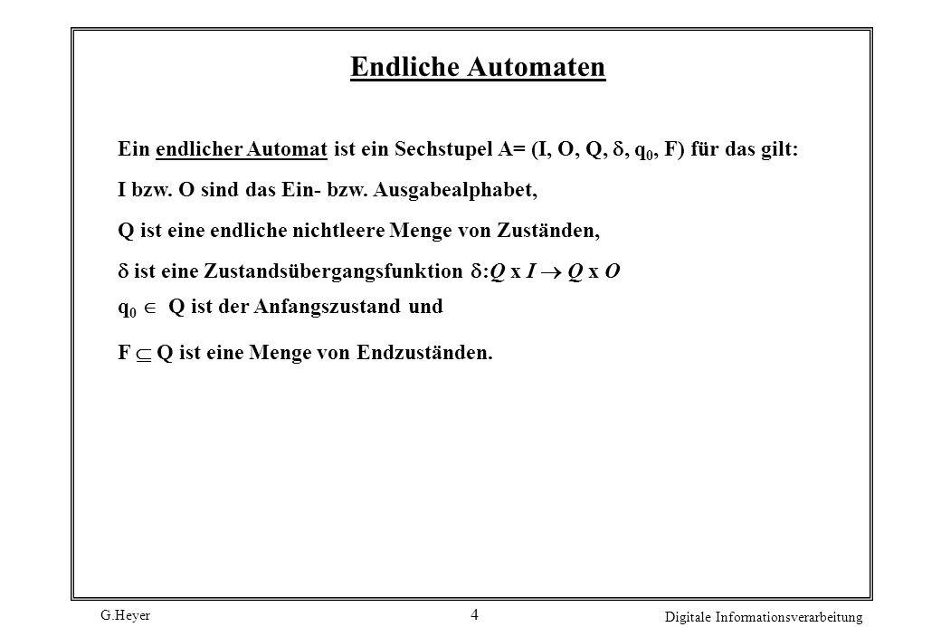 Endliche Automaten Ein endlicher Automat ist ein Sechstupel A= (I, O, Q, , q0, F) für das gilt: I bzw. O sind das Ein- bzw. Ausgabealphabet,