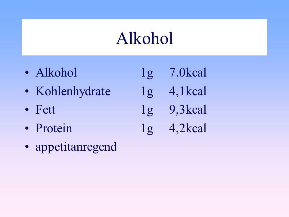 Alkohol Alkohol 1g 7.0kcal Kohlenhydrate 1g 4,1kcal Fett 1g 9,3kcal