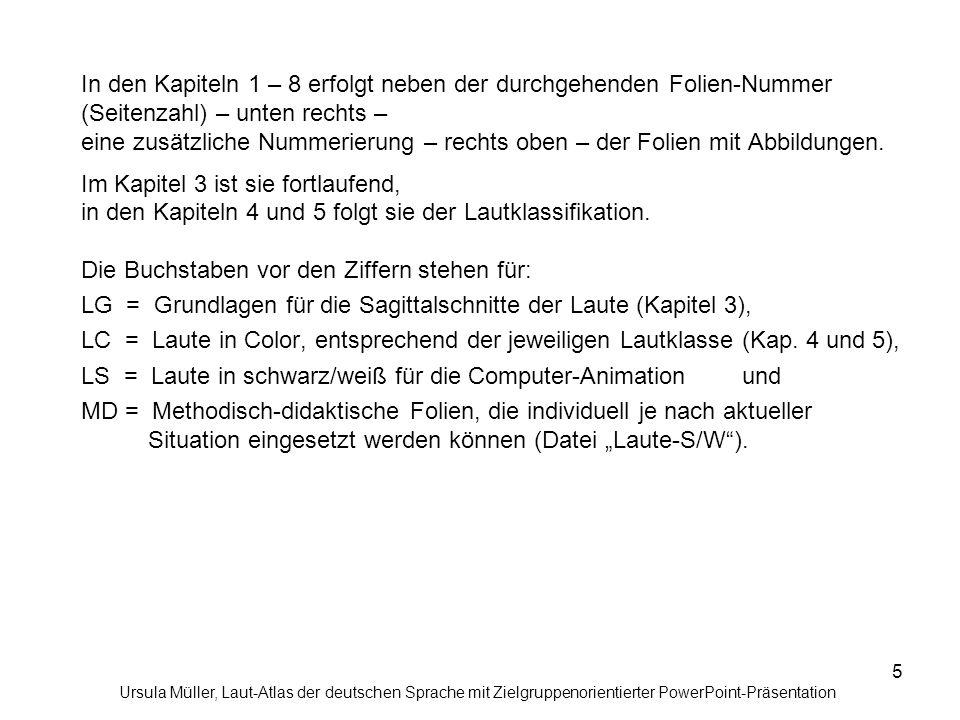 """In den Kapiteln 1 – 8 erfolgt neben der durchgehenden Folien-Nummer (Seitenzahl) – unten rechts – eine zusätzliche Nummerierung – rechts oben – der Folien mit Abbildungen. Im Kapitel 3 ist sie fortlaufend, in den Kapiteln 4 und 5 folgt sie der Lautklassifikation. Die Buchstaben vor den Ziffern stehen für: LG = Grundlagen für die Sagittalschnitte der Laute (Kapitel 3), LC = Laute in Color, entsprechend der jeweiligen Lautklasse (Kap. 4 und 5), LS = Laute in schwarz/weiß für die Computer-Animation und MD = Methodisch-didaktische Folien, die individuell je nach aktueller Situation eingesetzt werden können (Datei """"Laute-S/W )."""