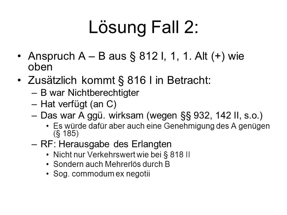 Lösung Fall 2: Anspruch A – B aus § 812 I, 1, 1. Alt (+) wie oben