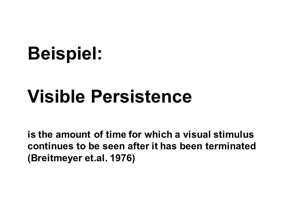 Beispiel: Visible Persistence is the amount of time for which a visual stimulus continues to be seen after it has been terminated (Breitmeyer et.al.