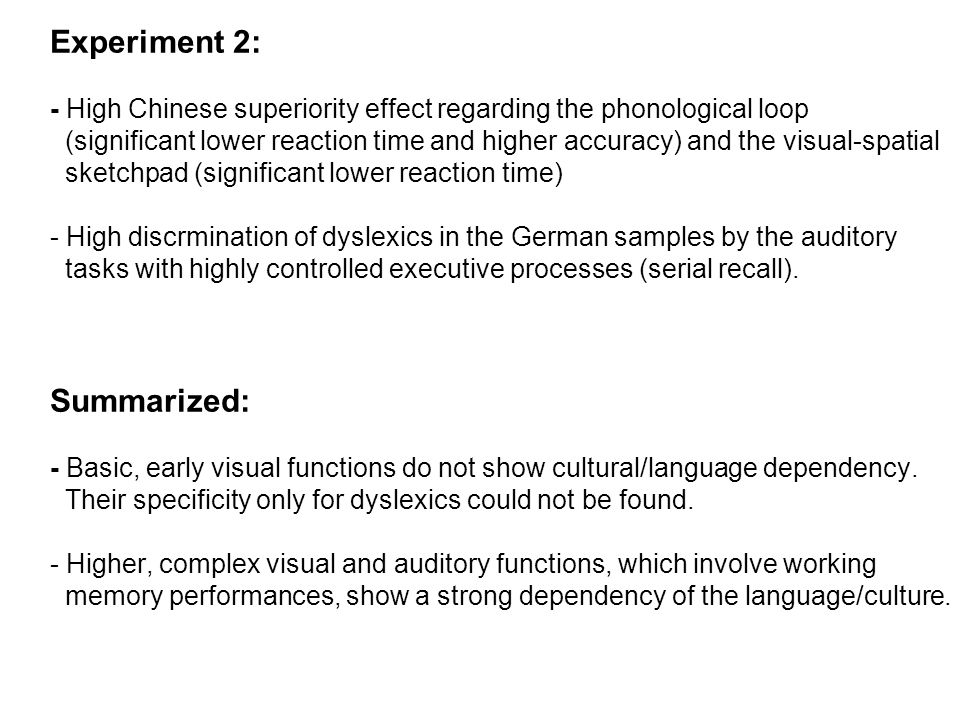 Experiment 2: - High Chinese superiority effect regarding the phonological loop (significant lower reaction time and higher accuracy) and the visual-spatial sketchpad (significant lower reaction time) - High discrmination of dyslexics in the German samples by the auditory tasks with highly controlled executive processes (serial recall).