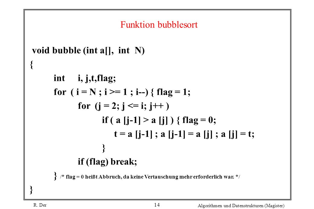 Funktion bubblesort void bubble (int a[], int N) { int i, j,t,flag; for ( i = N ; i >= 1 ; i--) { flag = 1;