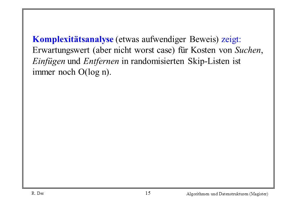 Komplexitätsanalyse (etwas aufwendiger Beweis) zeigt: Erwartungswert (aber nicht worst case) für Kosten von Suchen, Einfügen und Entfernen in randomisierten Skip-Listen ist immer noch O(log n).