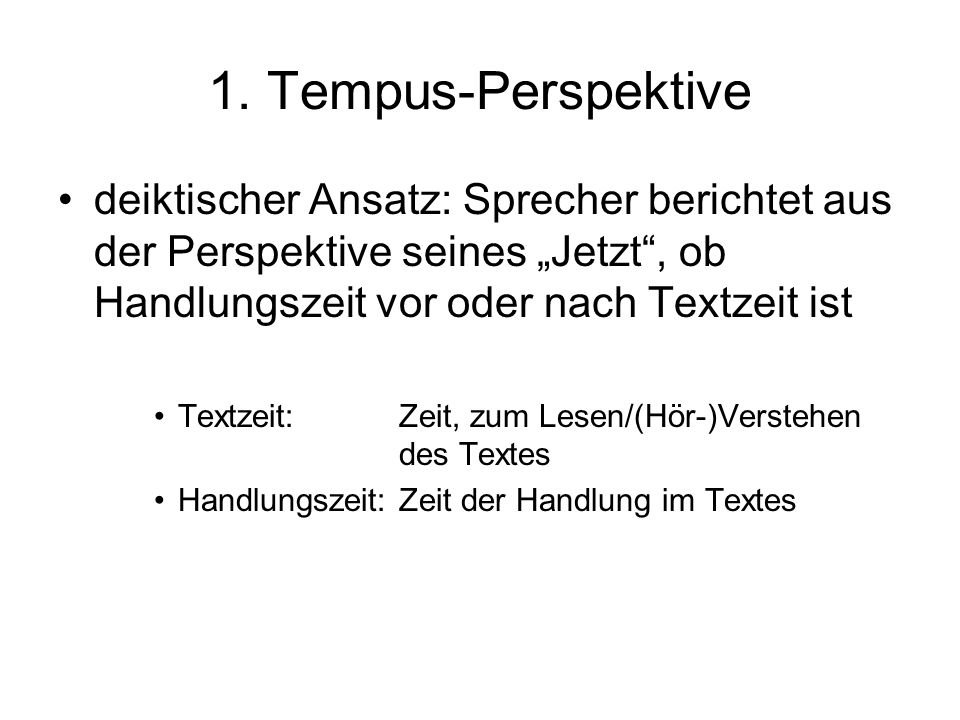 """1. Tempus-Perspektivedeiktischer Ansatz: Sprecher berichtet aus der Perspektive seines """"Jetzt , ob Handlungszeit vor oder nach Textzeit ist."""