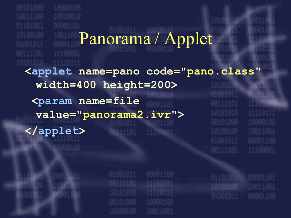 Panorama / Applet <applet name=pano code= pano.class width=400 height=200> <param name=file value= panorama2.ivr >
