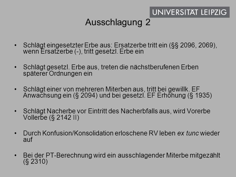 Ausschlagung 2 Schlägt eingesetzter Erbe aus: Ersatzerbe tritt ein (§§ 2096, 2069), wenn Ersatzerbe (-), tritt gesetzl. Erbe ein.