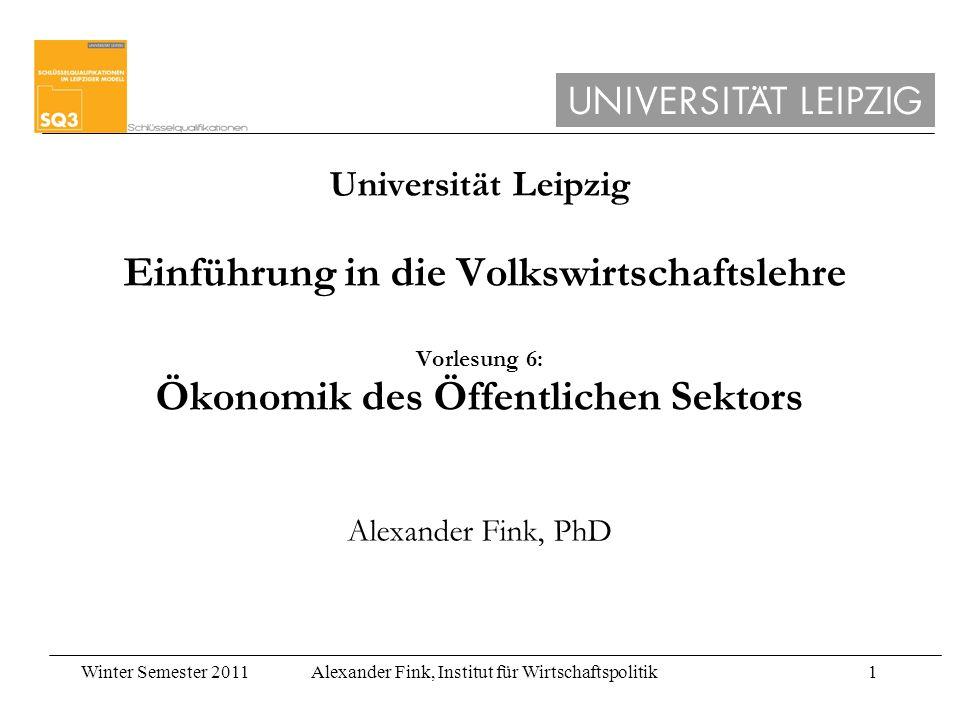 Universität Leipzig Einführung in die Volkswirtschaftslehre Vorlesung 6: Ökonomik des Öffentlichen Sektors Alexander Fink, PhD