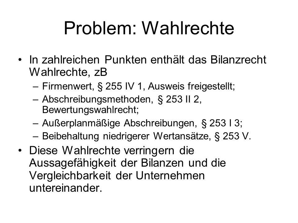 Problem: Wahlrechte In zahlreichen Punkten enthält das Bilanzrecht Wahlrechte, zB. Firmenwert, § 255 IV 1, Ausweis freigestellt;