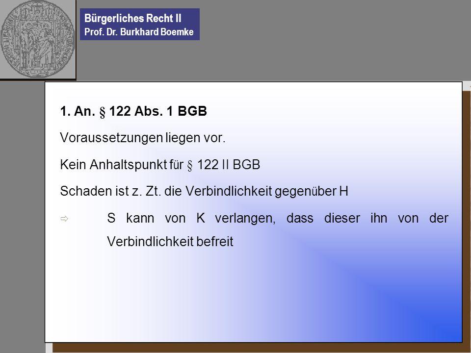 1. An. § 122 Abs. 1 BGB Voraussetzungen liegen vor. Kein Anhaltspunkt für § 122 II BGB. Schaden ist z. Zt. die Verbindlichkeit gegenüber H.
