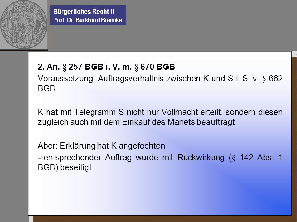 2. An. § 257 BGB i. V. m. § 670 BGB Voraussetzung: Auftragsverhältnis zwischen K und S i. S. v. § 662 BGB.