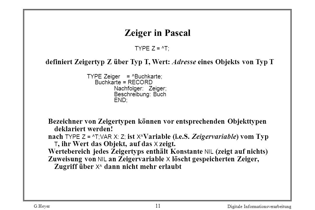 Zeiger in Pascal TYPE Z = ^T; definiert Zeigertyp Z über Typ T, Wert: Adresse eines Objekts von Typ T.