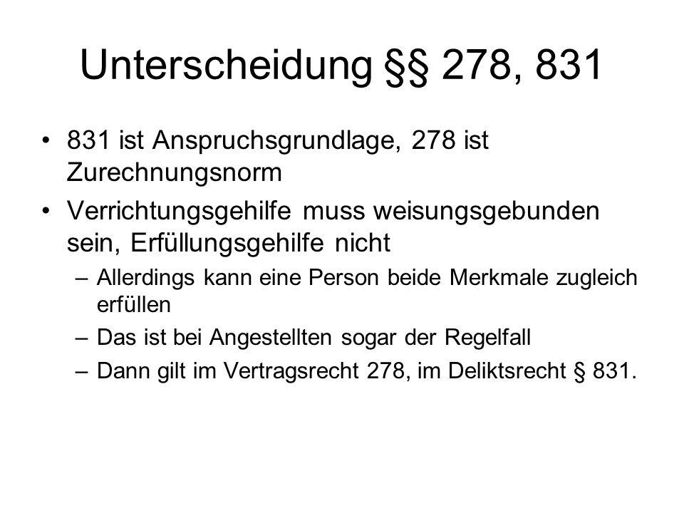 Unterscheidung §§ 278, 831 831 ist Anspruchsgrundlage, 278 ist Zurechnungsnorm.