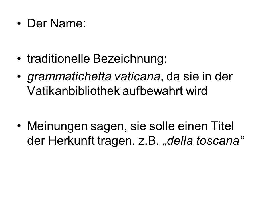 Der Name:traditionelle Bezeichnung: grammatichetta vaticana, da sie in der Vatikanbibliothek aufbewahrt wird.
