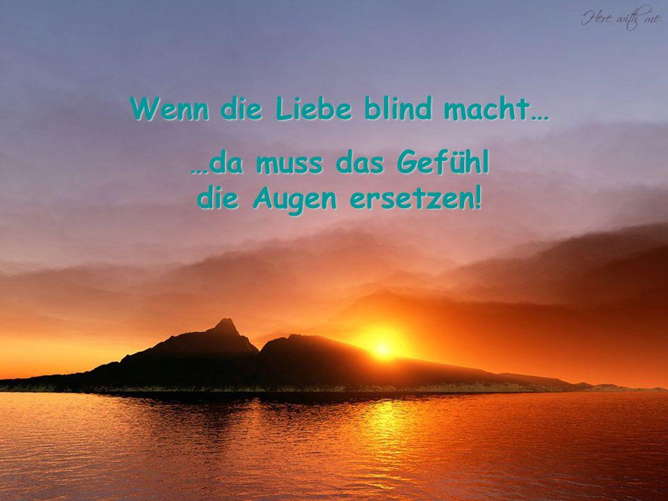 Wenn die Liebe blind macht… …da muss das Gefühl die Augen ersetzen!