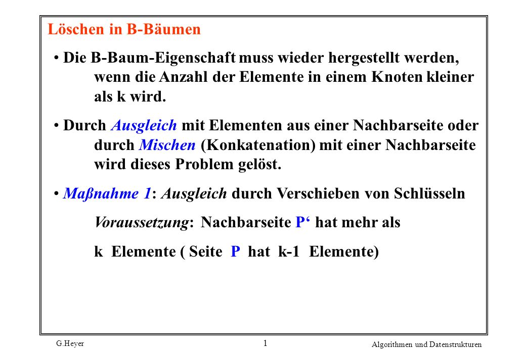 Löschen in B-BäumenDie B-Baum-Eigenschaft muss wieder hergestellt werden, wenn die Anzahl der Elemente in einem Knoten kleiner als k wird.