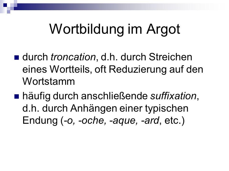 Wortbildung im Argot durch troncation, d.h. durch Streichen eines Wortteils, oft Reduzierung auf den Wortstamm.