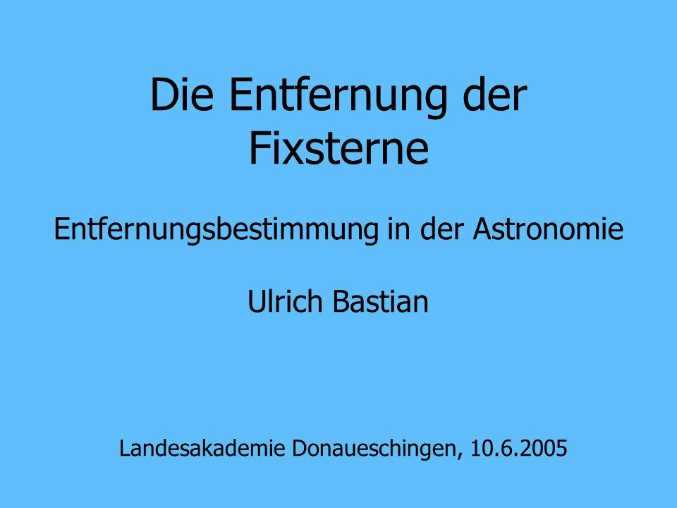 Die Entfernung der Fixsterne Entfernungsbestimmung in der Astronomie Ulrich Bastian Landesakademie Donaueschingen, 10.6.2005